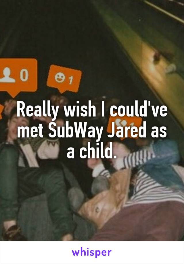 Really wish I could've met SubWay Jared as a child.