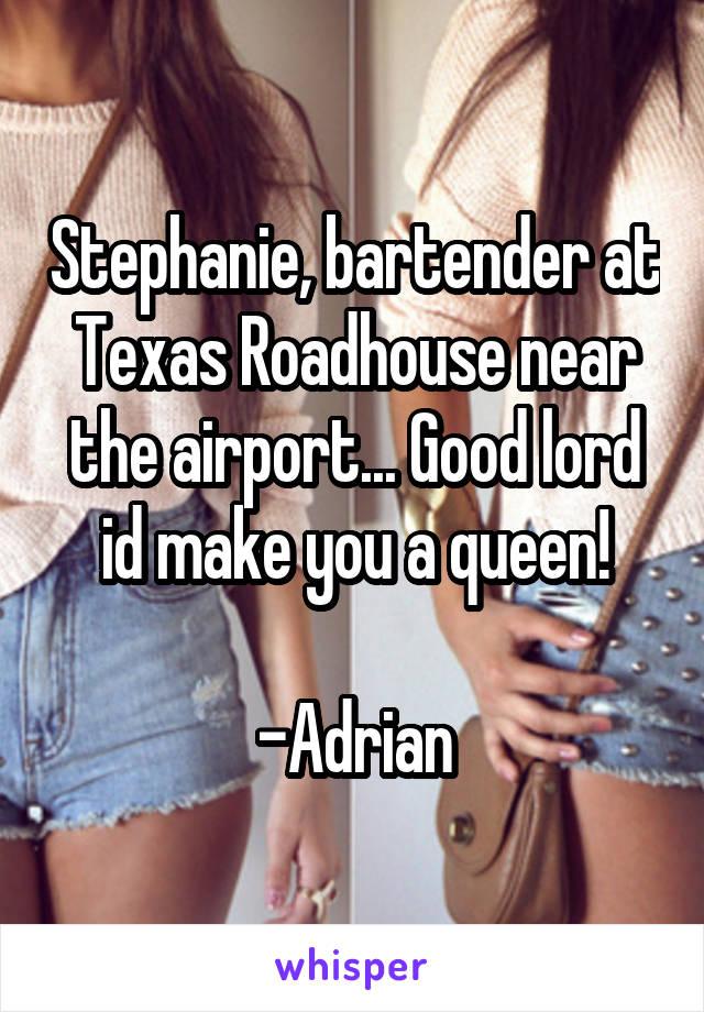Stephanie, bartender at Texas Roadhouse near the airport... Good lord id make you a queen!  -Adrian