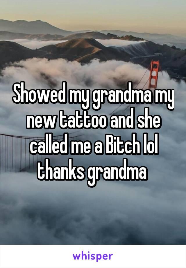 Showed my grandma my new tattoo and she called me a Bitch lol thanks grandma