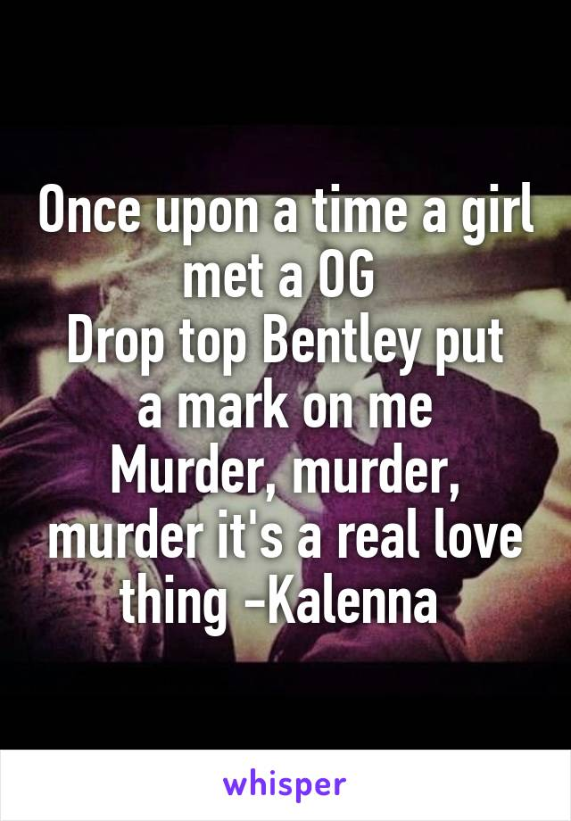 Once upon a time a girl met a OG  Drop top Bentley put a mark on me Murder, murder, murder it's a real love thing -Kalenna