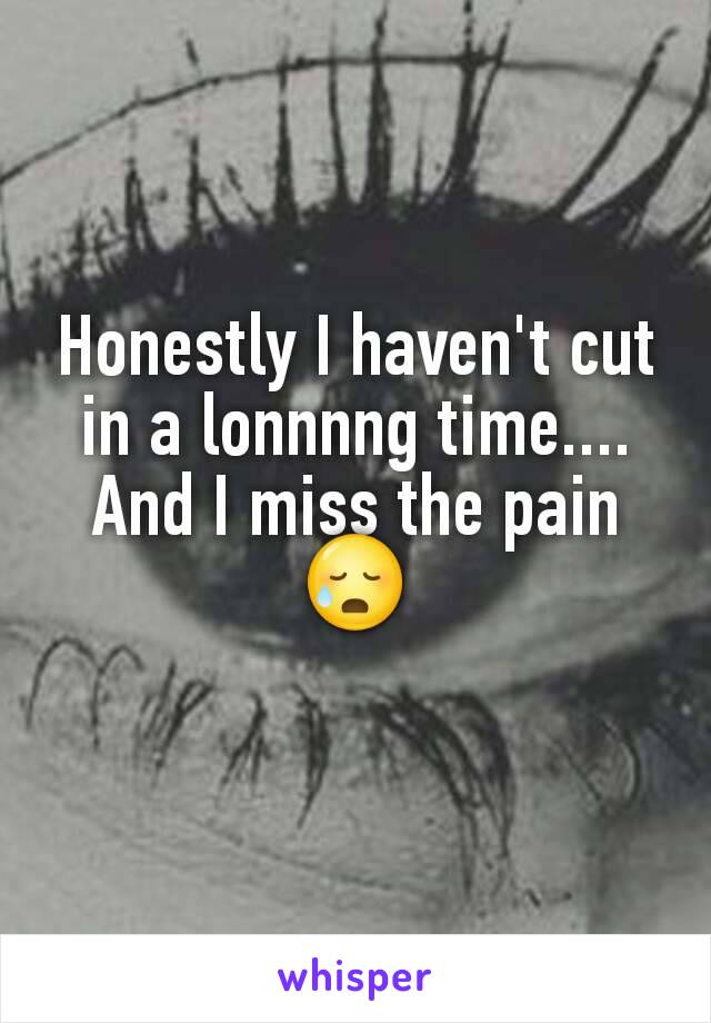 Honestly I haven't cut in a lonnnng time.... And I miss the pain😥