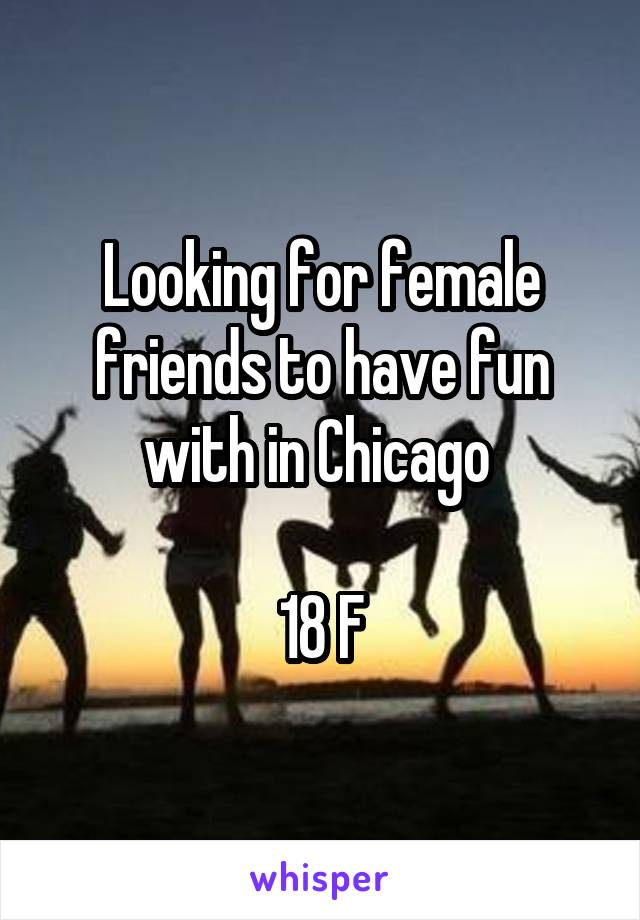 Looking for female friends to have fun with in Chicago   18 F