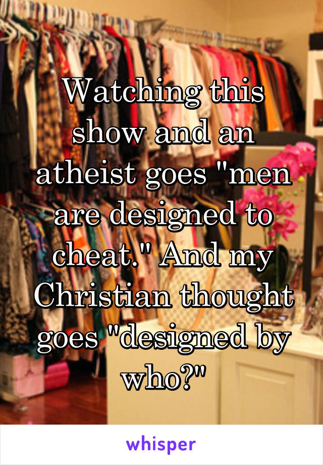 """Watching this show and an atheist goes """"men are designed to cheat."""" And my Christian thought goes """"designed by who?"""""""