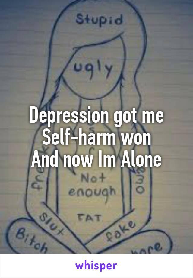 Depression got me Self-harm won And now Im Alone
