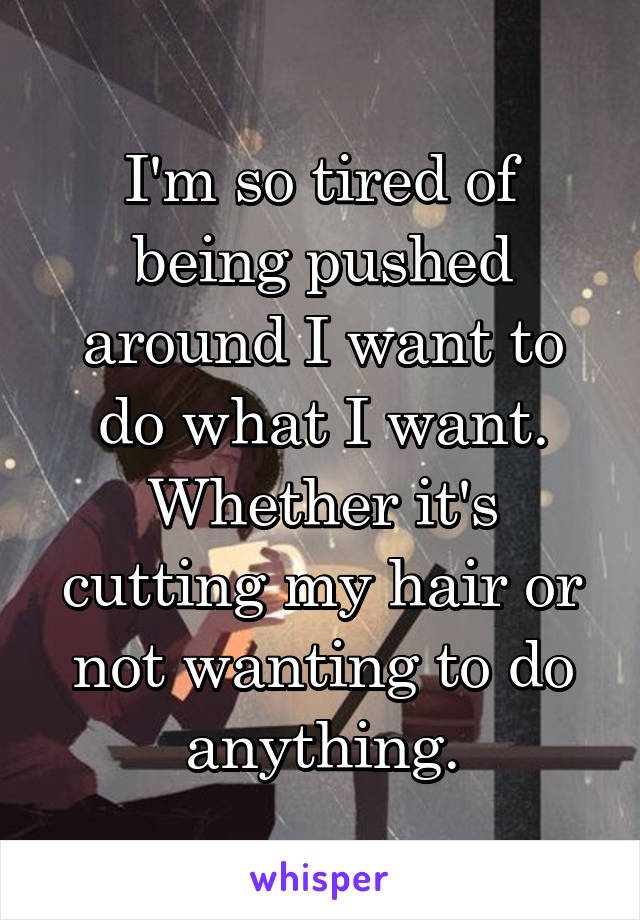 I'm so tired of being pushed around I want to do what I want. Whether it's cutting my hair or not wanting to do anything.