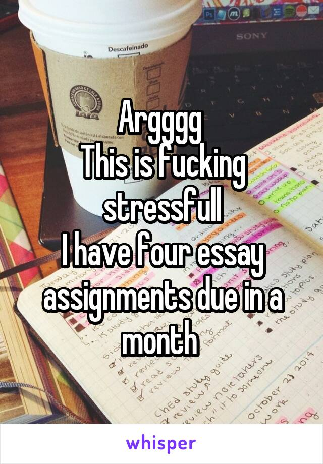 Argggg  This is fucking stressfull I have four essay assignments due in a month