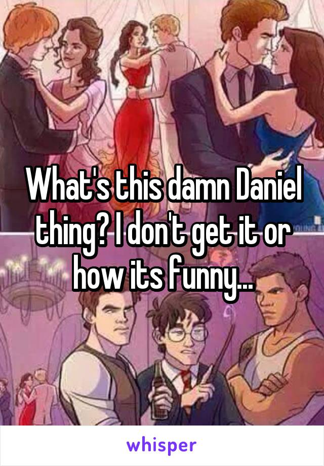 What's this damn Daniel thing? I don't get it or how its funny...