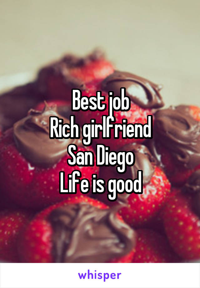 Best job Rich girlfriend San Diego Life is good