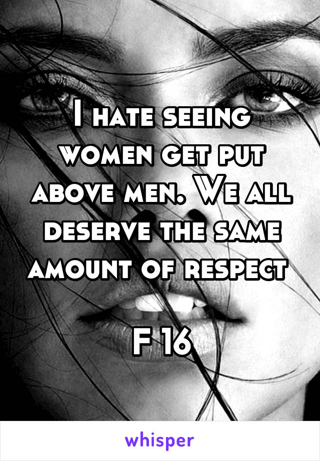 I hate seeing women get put above men. We all deserve the same amount of respect   F 16