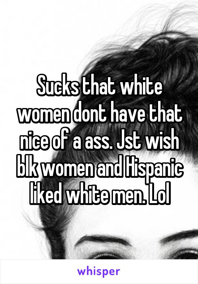 Sucks that white women dont have that nice of a ass. Jst wish blk women and Hispanic liked white men. Lol