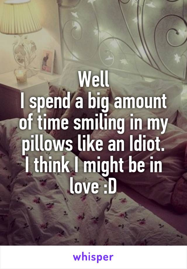 Well I spend a big amount of time smiling in my pillows like an Idiot. I think I might be in love :D