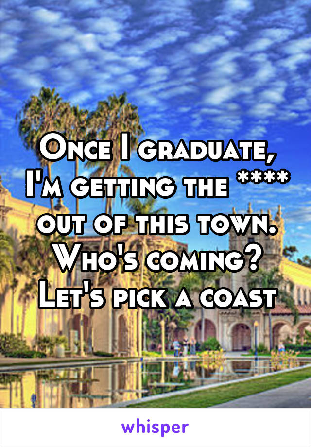 Once I graduate, I'm getting the **** out of this town. Who's coming? Let's pick a coast