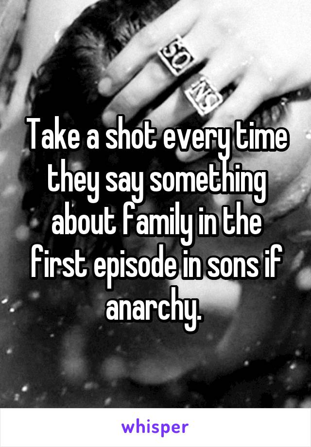 Take a shot every time they say something about family in the first episode in sons if anarchy.