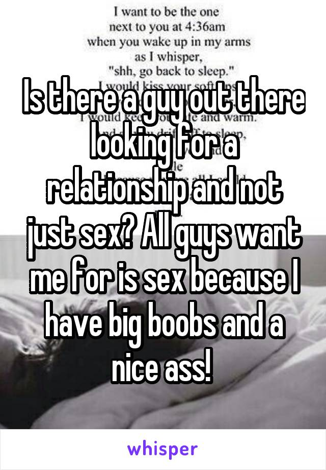 Is there a guy out there looking for a relationship and not just sex? All guys want me for is sex because I have big boobs and a nice ass!