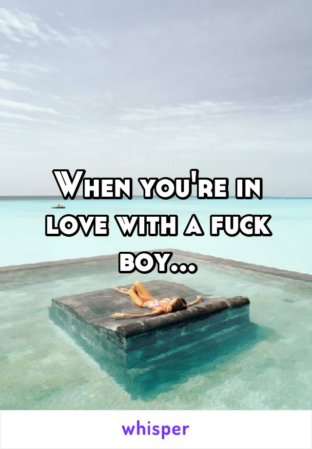 When you're in love with a fuck boy...