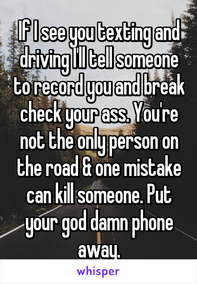 If I see you texting and driving I'll tell someone to record you and break check your ass. You're not the only person on the road & one mistake can kill someone. Put your god damn phone away.