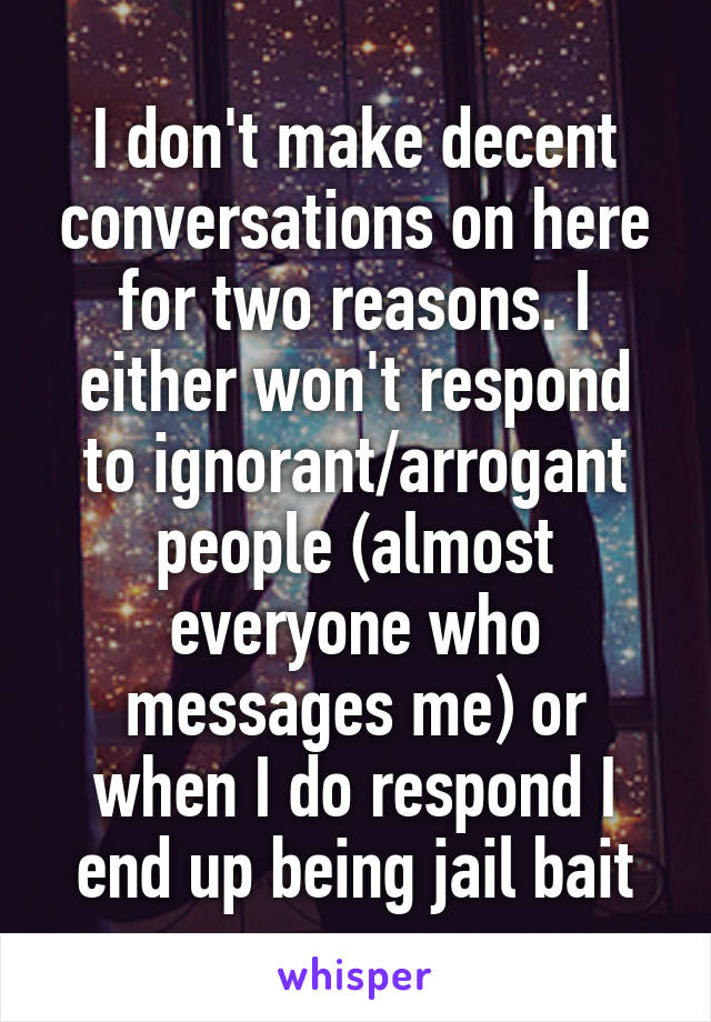 I don't make decent conversations on here for two reasons. I either won't respond to ignorant/arrogant people (almost everyone who messages me) or when I do respond I end up being jail bait