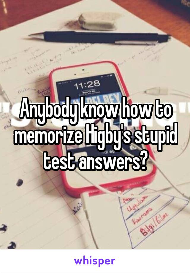 Anybody know how to memorize Higby's stupid test answers?