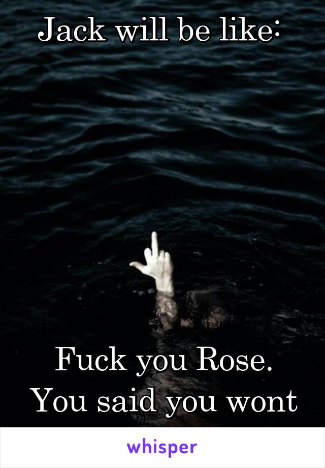 Jack will be like:         Fuck you Rose. You said you wont let me gom