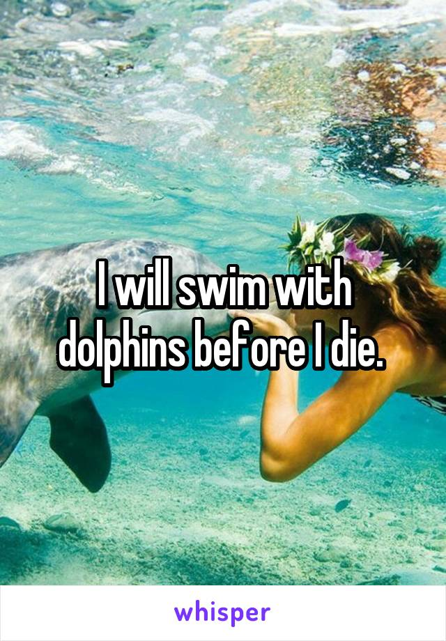 I will swim with dolphins before I die.