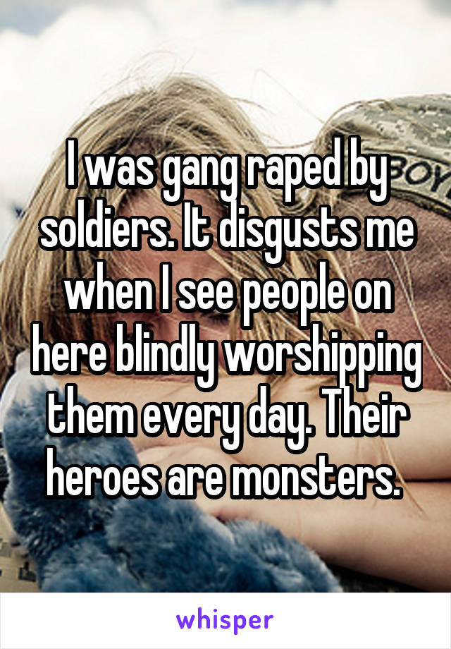 I was gang raped by soldiers. It disgusts me when I see people on here blindly worshipping them every day. Their heroes are monsters.