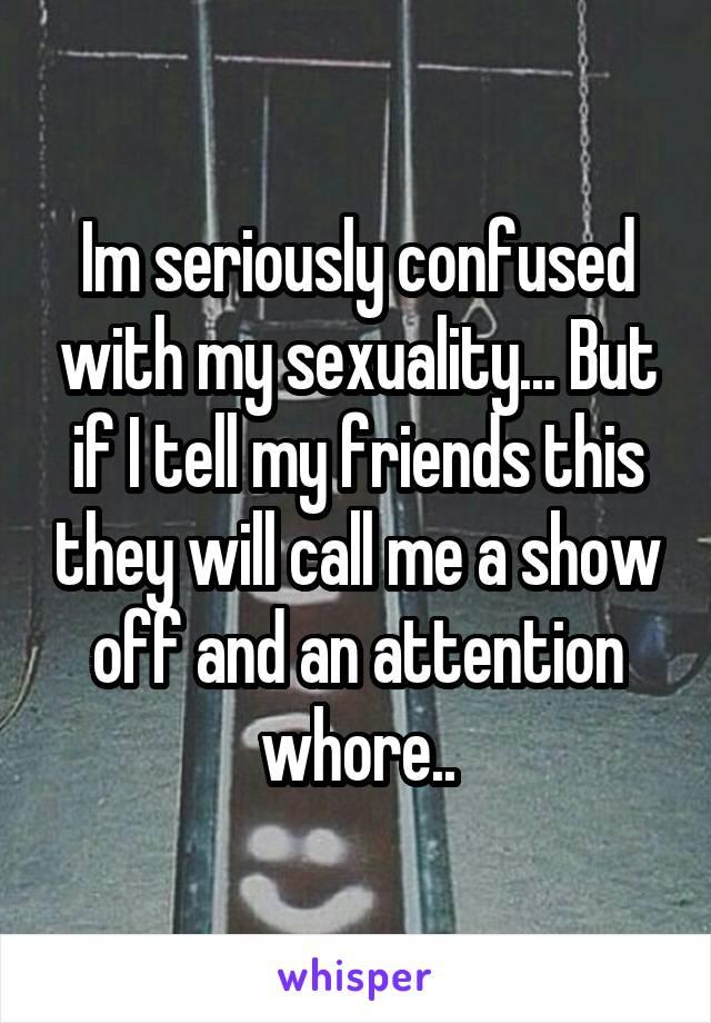 Im seriously confused with my sexuality... But if I tell my friends this they will call me a show off and an attention whore..