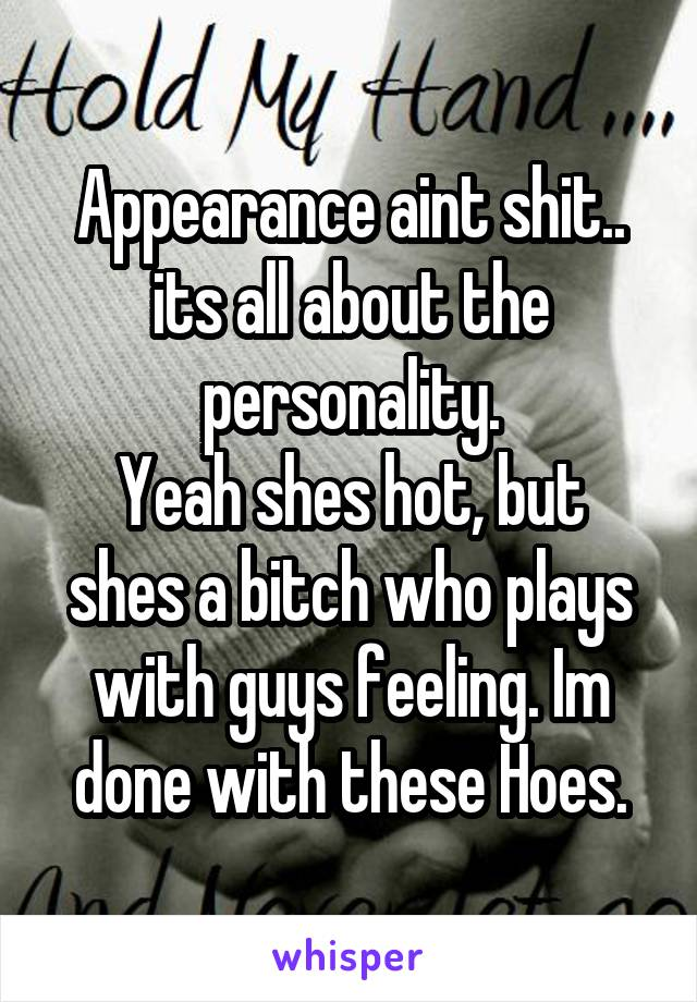 Appearance aint shit.. its all about the personality. Yeah shes hot, but shes a bitch who plays with guys feeling. Im done with these Hoes.
