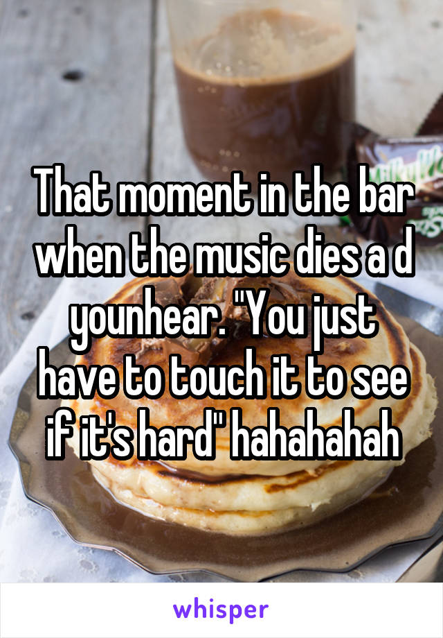 "That moment in the bar when the music dies a d younhear. ""You just have to touch it to see if it's hard"" hahahahah"