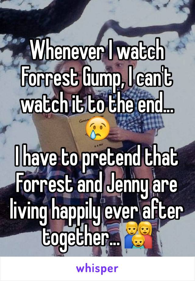 Whenever I watch Forrest Gump, I can't watch it to the end... 😢 I have to pretend that Forrest and Jenny are living happily ever after together... 👪