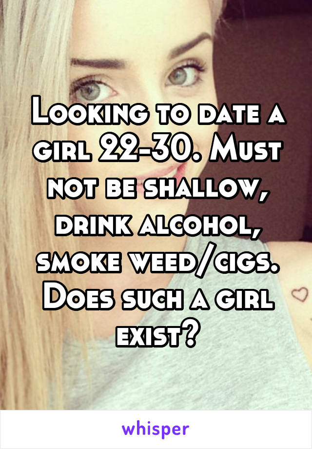 Looking to date a girl 22-30. Must not be shallow, drink alcohol, smoke weed/cigs. Does such a girl exist?