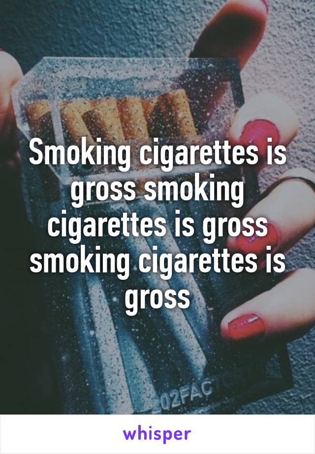 Smoking cigarettes is gross smoking cigarettes is gross smoking cigarettes is gross