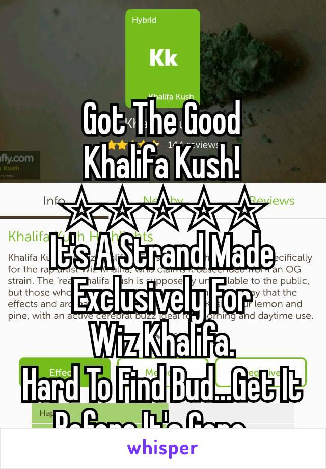Got The Good Khalifa Kush! ☆☆☆☆☆ It's A Strand Made Exclusively For Wiz Khalifa. Hard To Find Bud...Get It Before It's Gone....