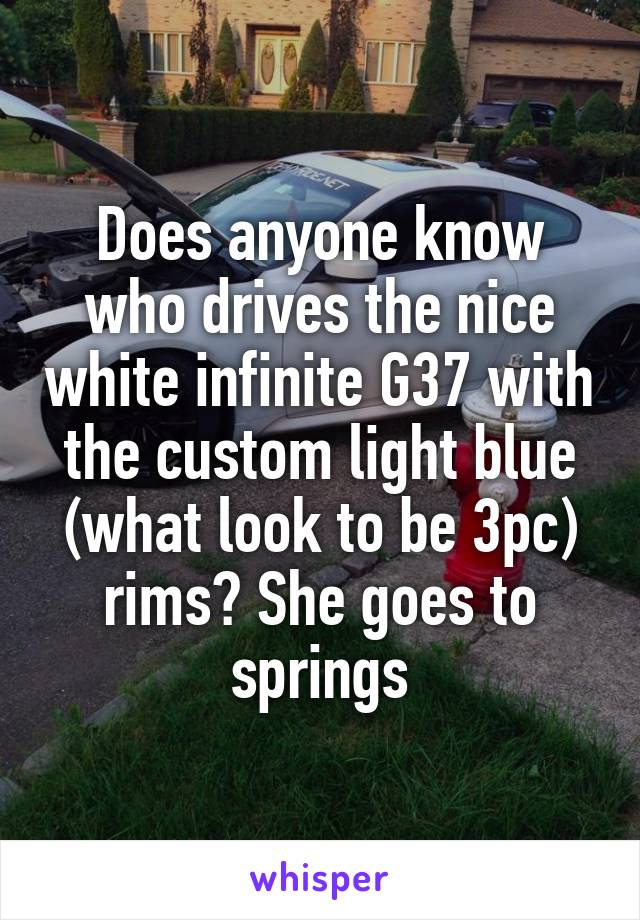 Does anyone know who drives the nice white infinite G37 with the custom light blue (what look to be 3pc) rims? She goes to springs