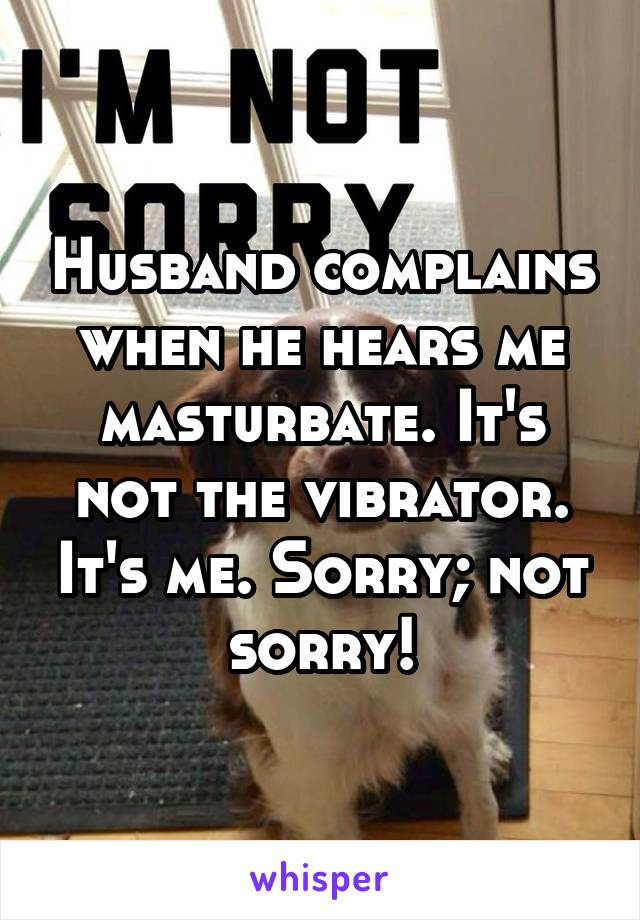 Husband complains when he hears me masturbate. It's not the vibrator. It's me. Sorry; not sorry!
