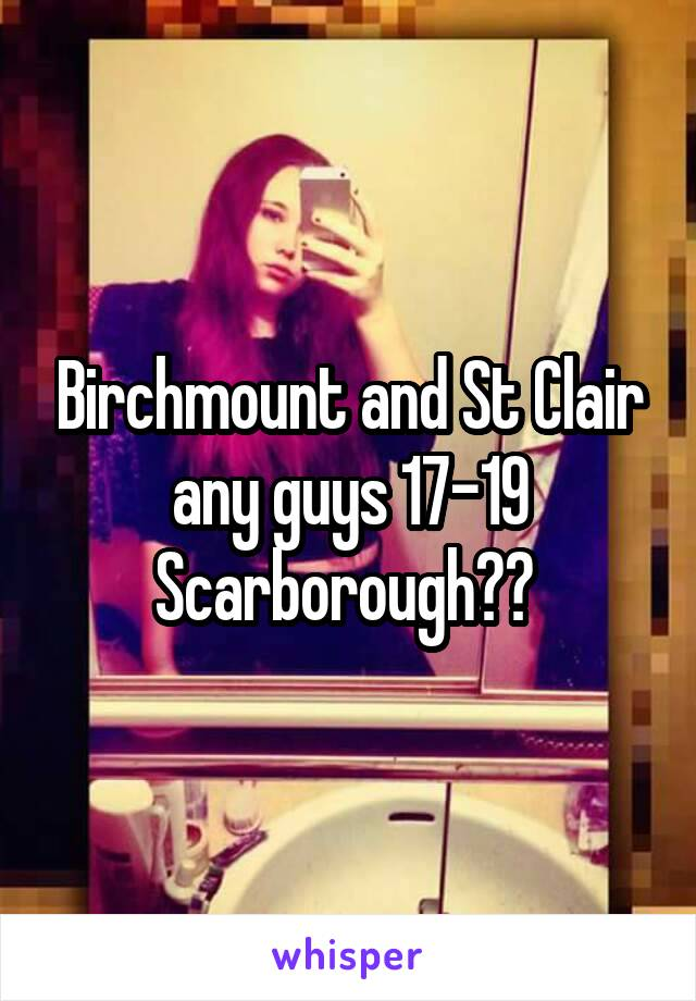 Birchmount and St Clair any guys 17-19 Scarborough??