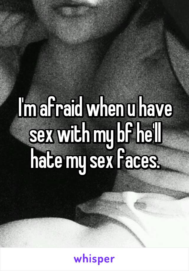 I'm afraid when u have sex with my bf he'll hate my sex faces.