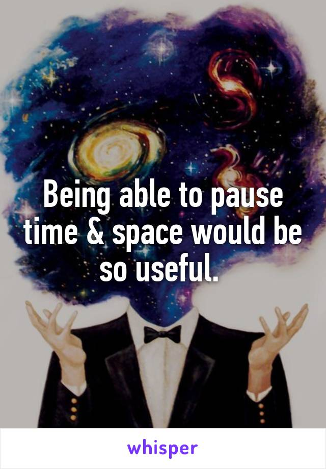 Being able to pause time & space would be so useful.