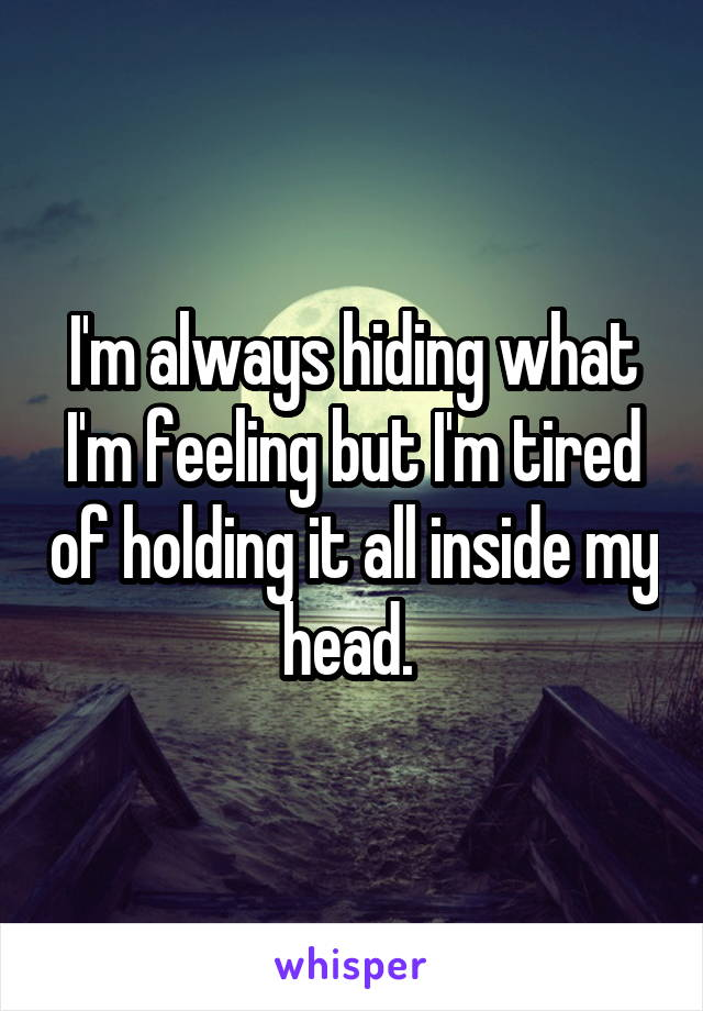 I'm always hiding what I'm feeling but I'm tired of holding it all inside my head.