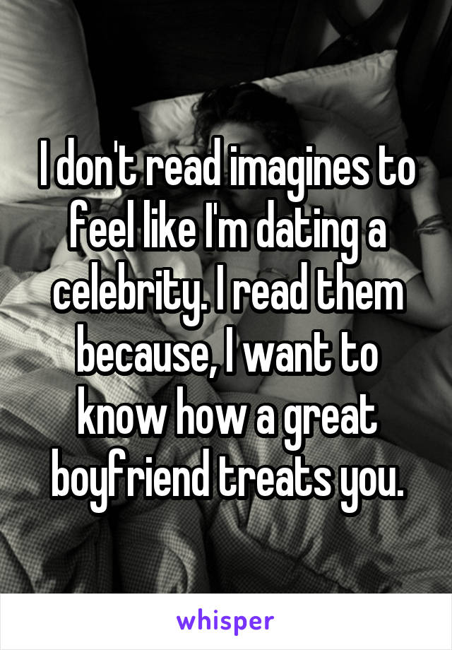 I don't read imagines to feel like I'm dating a celebrity. I read them because, I want to know how a great boyfriend treats you.