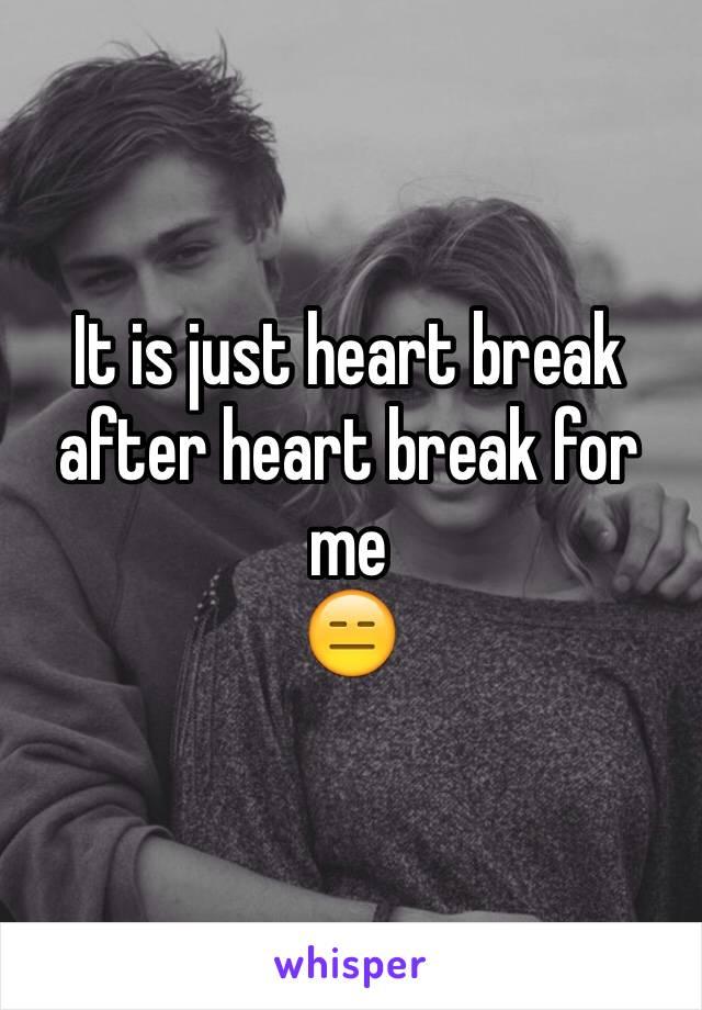 It is just heart break after heart break for me  😑