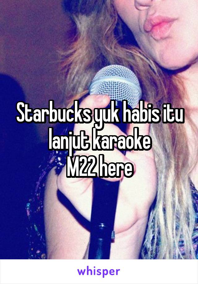 Starbucks yuk habis itu lanjut karaoke M22 here