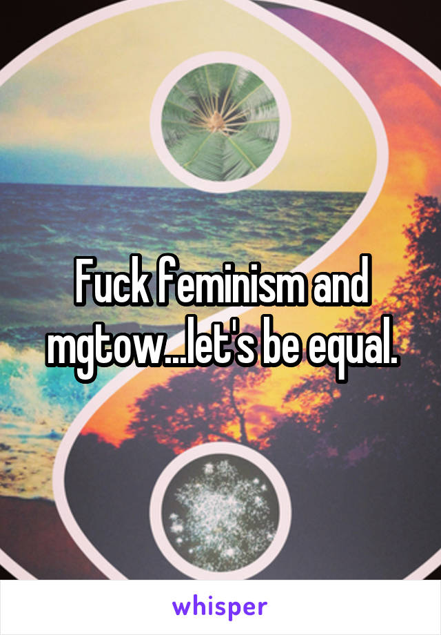 Fuck feminism and mgtow...let's be equal.