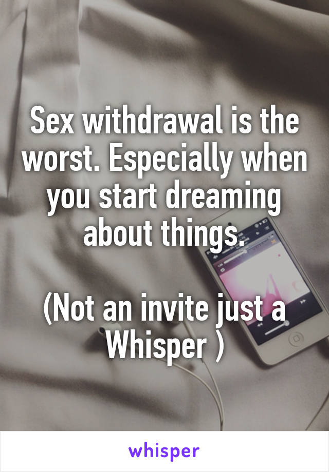Sex withdrawal is the worst. Especially when you start dreaming about things.  (Not an invite just a Whisper )