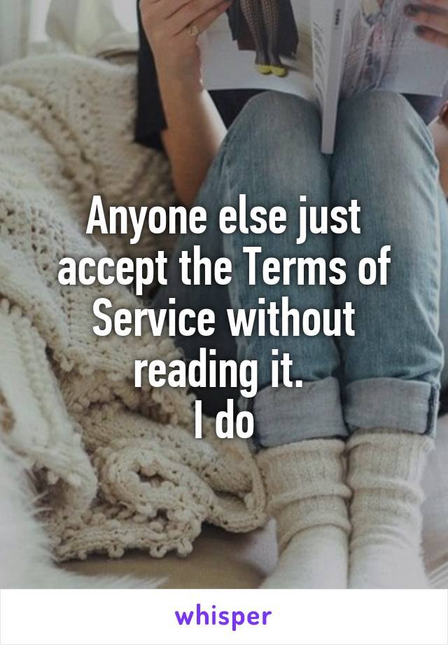 Anyone else just accept the Terms of Service without reading it.  I do