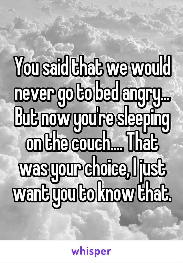 You said that we would never go to bed angry... But now you're sleeping on the couch.... That was your choice, I just want you to know that.