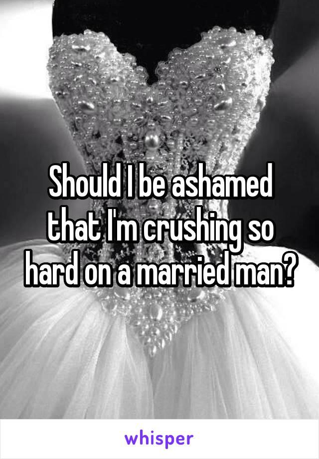 Should I be ashamed that I'm crushing so hard on a married man?