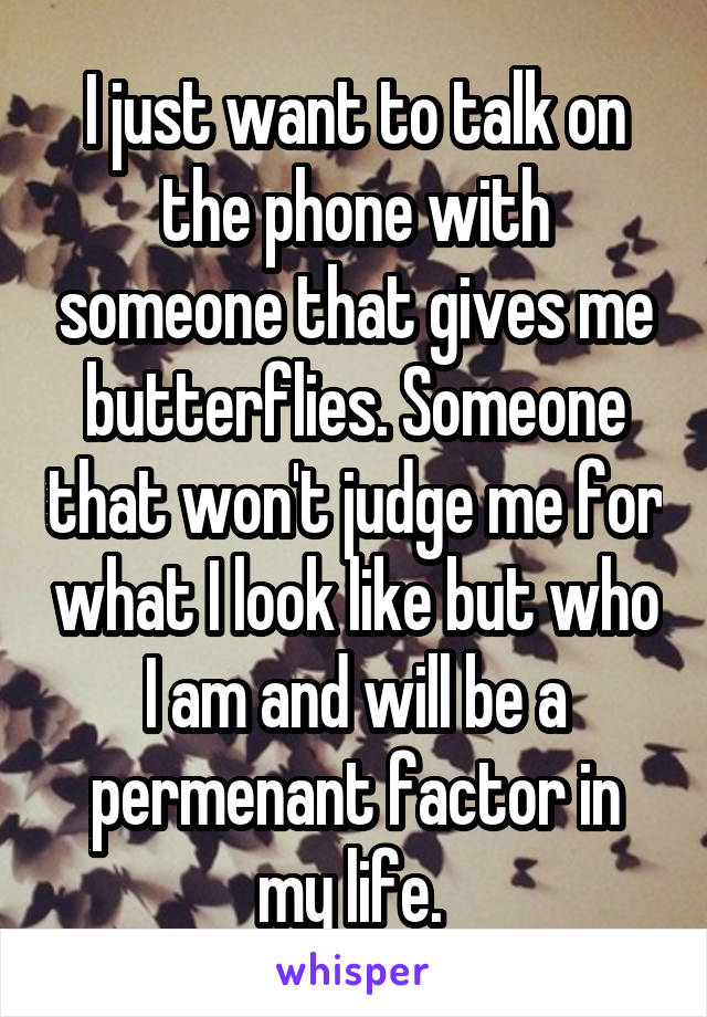 I just want to talk on the phone with someone that gives me butterflies. Someone that won't judge me for what I look like but who I am and will be a permenant factor in my life.