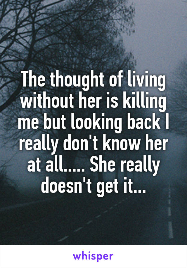 The thought of living without her is killing me but looking back I really don't know her at all..... She really doesn't get it...