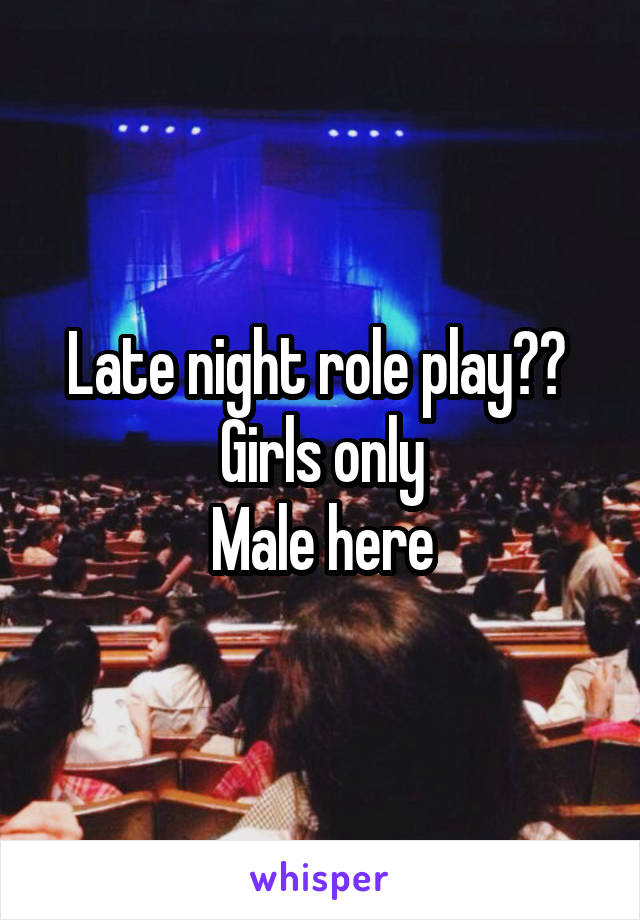 Late night role play??  Girls only Male here