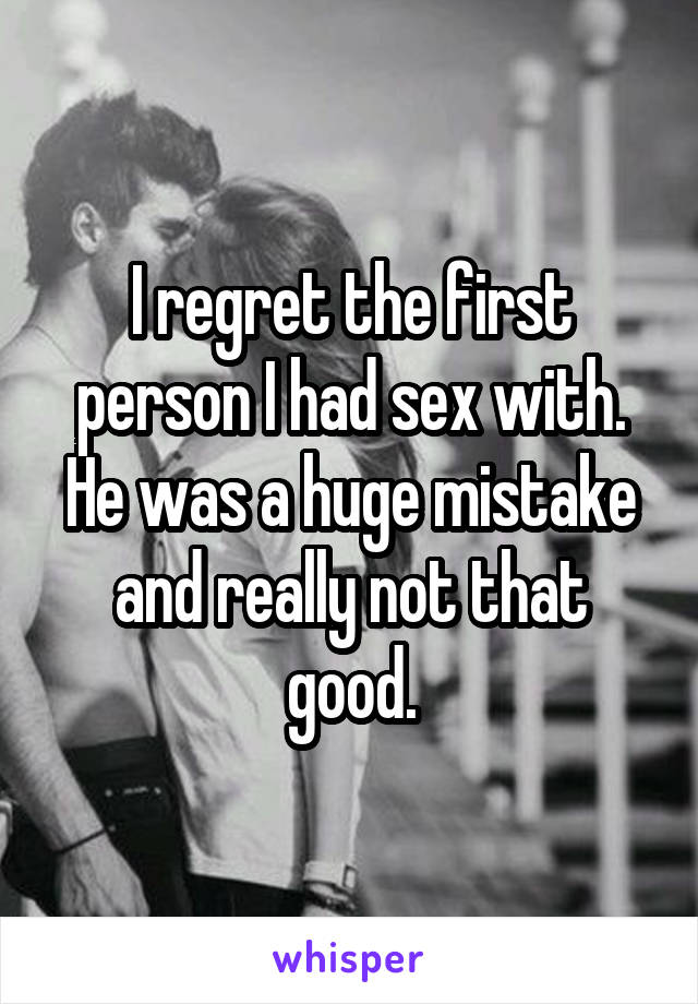 I regret the first person I had sex with. He was a huge mistake and really not that good.